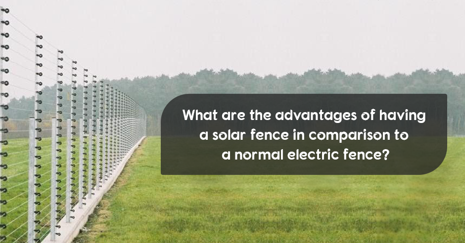 What are the advantages of having a solar fence in comparison to a normal electric fence?
